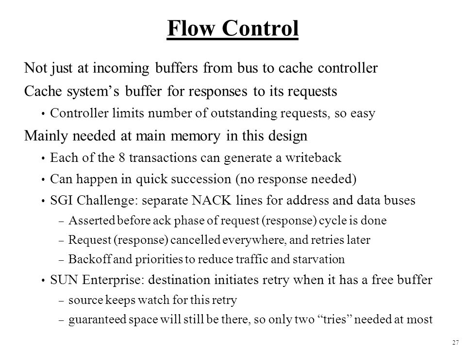 27 Flow Control Not just at incoming buffers from bus to cache controller Cache system's buffer for responses to its requests Controller limits number