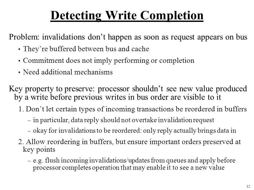 32 Detecting Write Completion Problem: invalidations don't happen as soon as request appears on bus They're buffered between bus and cache Commitment