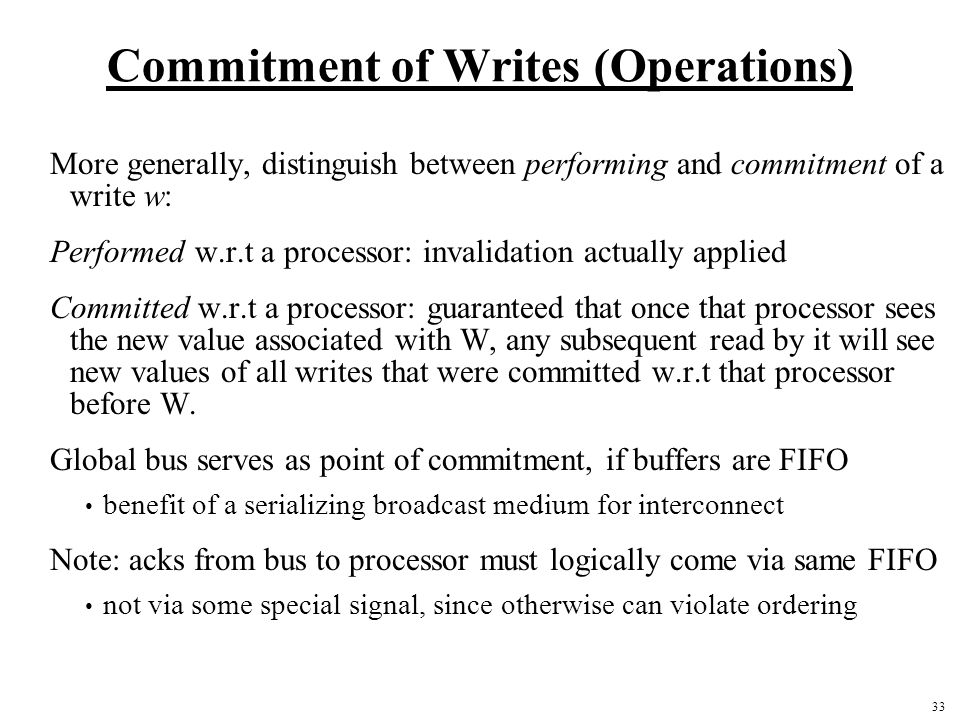 33 Commitment of Writes (Operations) More generally, distinguish between performing and commitment of a write w: Performed w.r.t a processor: invalidation actually applied Committed w.r.t a processor: guaranteed that once that processor sees the new value associated with W, any subsequent read by it will see new values of all writes that were committed w.r.t that processor before W.