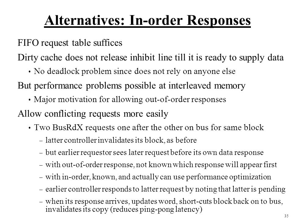 35 Alternatives: In-order Responses FIFO request table suffices Dirty cache does not release inhibit line till it is ready to supply data No deadlock problem since does not rely on anyone else But performance problems possible at interleaved memory Major motivation for allowing out-of-order responses Allow conflicting requests more easily Two BusRdX requests one after the other on bus for same block – latter controller invalidates its block, as before – but earlier requestor sees later request before its own data response – with out-of-order response, not known which response will appear first – with in-order, known, and actually can use performance optimization – earlier controller responds to latter request by noting that latter is pending – when its response arrives, updates word, short-cuts block back on to bus, invalidates its copy (reduces ping-pong latency)