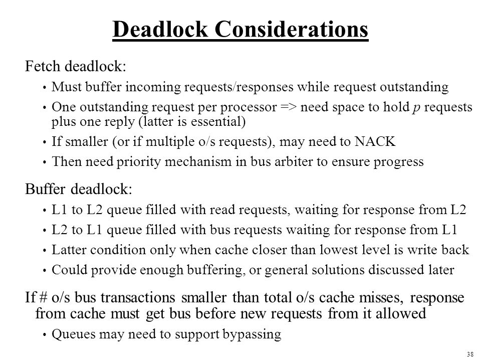38 Deadlock Considerations Fetch deadlock: Must buffer incoming requests/responses while request outstanding One outstanding request per processor => need space to hold p requests plus one reply (latter is essential) If smaller (or if multiple o/s requests), may need to NACK Then need priority mechanism in bus arbiter to ensure progress Buffer deadlock: L1 to L2 queue filled with read requests, waiting for response from L2 L2 to L1 queue filled with bus requests waiting for response from L1 Latter condition only when cache closer than lowest level is write back Could provide enough buffering, or general solutions discussed later If # o/s bus transactions smaller than total o/s cache misses, response from cache must get bus before new requests from it allowed Queues may need to support bypassing