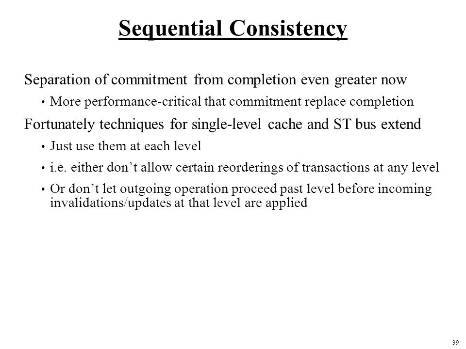39 Sequential Consistency Separation of commitment from completion even greater now More performance-critical that commitment replace completion Fortunately techniques for single-level cache and ST bus extend Just use them at each level i.e.