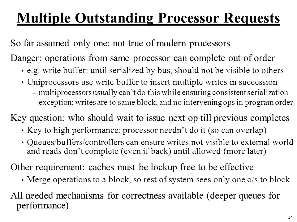 40 Multiple Outstanding Processor Requests So far assumed only one: not true of modern processors Danger: operations from same processor can complete out of order e.g.