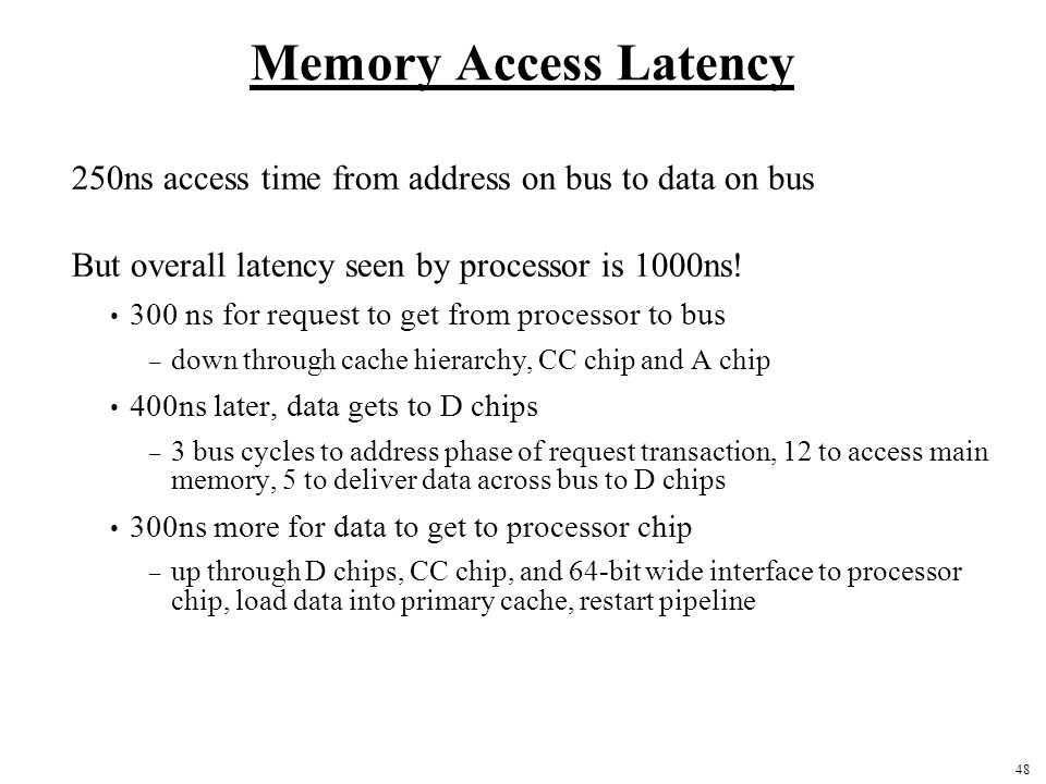 48 Memory Access Latency 250ns access time from address on bus to data on bus But overall latency seen by processor is 1000ns! 300 ns for request to g