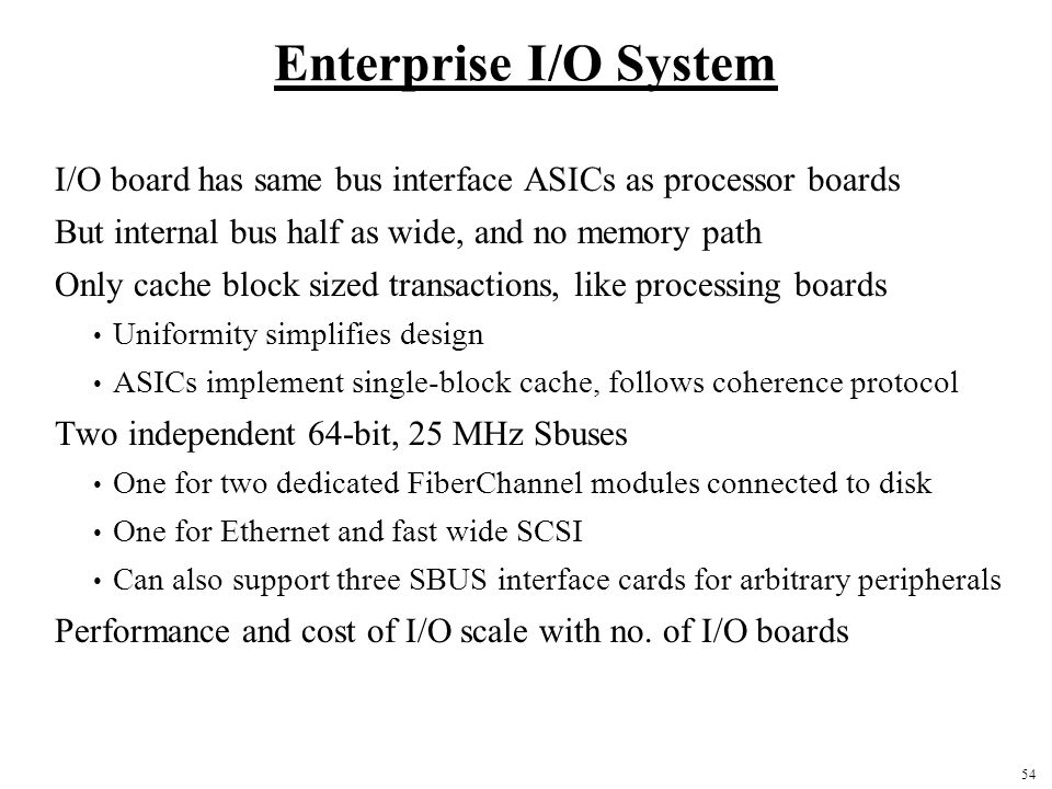 54 Enterprise I/O System I/O board has same bus interface ASICs as processor boards But internal bus half as wide, and no memory path Only cache block