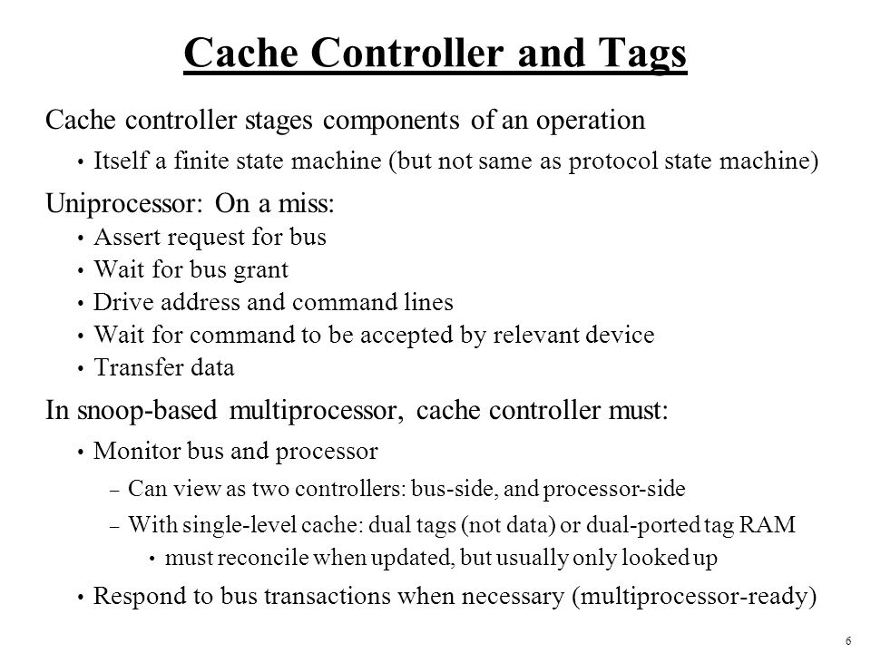 6 Cache Controller and Tags Cache controller stages components of an operation Itself a finite state machine (but not same as protocol state machine) Uniprocessor: On a miss: Assert request for bus Wait for bus grant Drive address and command lines Wait for command to be accepted by relevant device Transfer data In snoop-based multiprocessor, cache controller must: Monitor bus and processor – Can view as two controllers: bus-side, and processor-side – With single-level cache: dual tags (not data) or dual-ported tag RAM must reconcile when updated, but usually only looked up Respond to bus transactions when necessary (multiprocessor-ready)