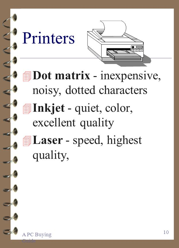 A PC Buying Guide 10 Printers 4 Dot matrix - inexpensive, noisy, dotted characters 4 Inkjet - quiet, color, excellent quality 4 Laser - speed, highest quality,
