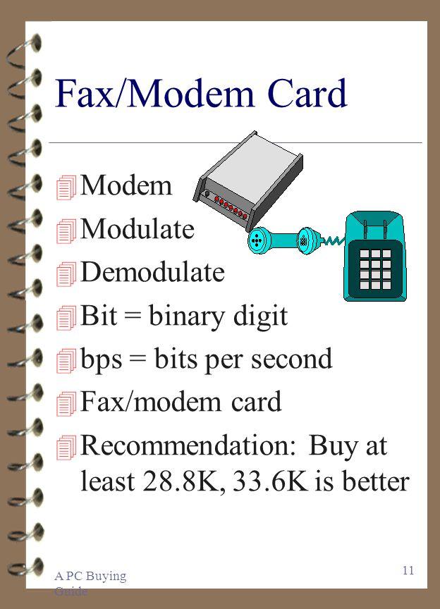 A PC Buying Guide 11 Fax/Modem Card 4 Modem 4 Modulate 4 Demodulate 4 Bit = binary digit 4 bps = bits per second 4 Fax/modem card 4 Recommendation: Bu