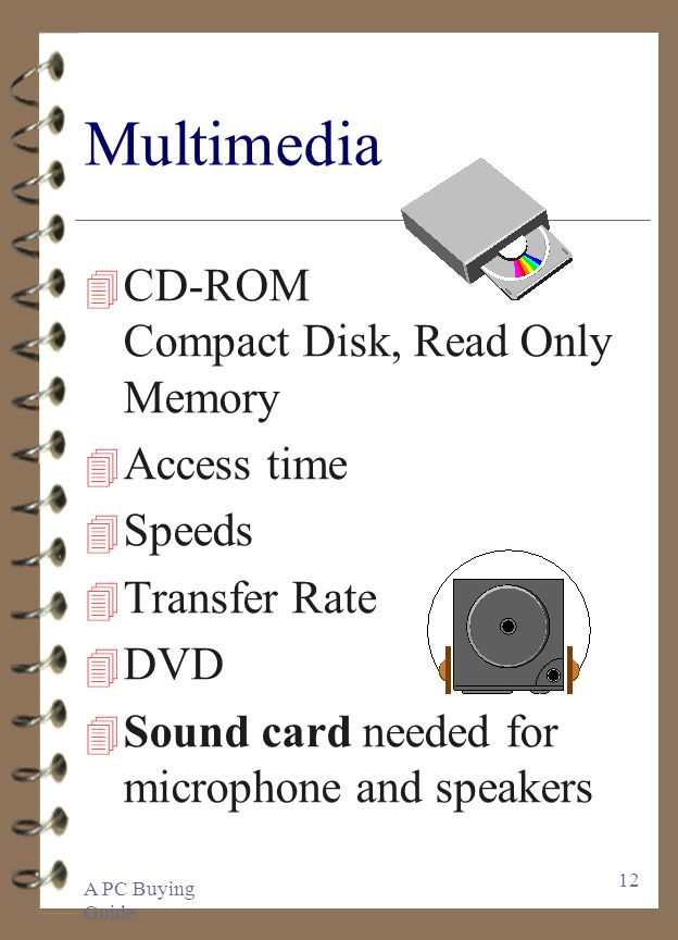 A PC Buying Guide 12 Multimedia 4 CD-ROM Compact Disk, Read Only Memory 4 Access time 4 Speeds 4 Transfer Rate 4 DVD 4 Sound card needed for microphon