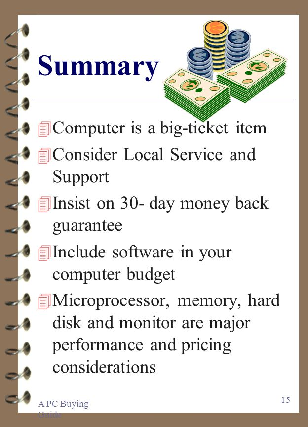 A PC Buying Guide 15 Summary 4 Computer is a big-ticket item 4 Consider Local Service and Support 4 Insist on 30- day money back guarantee 4 Include software in your computer budget 4 Microprocessor, memory, hard disk and monitor are major performance and pricing considerations