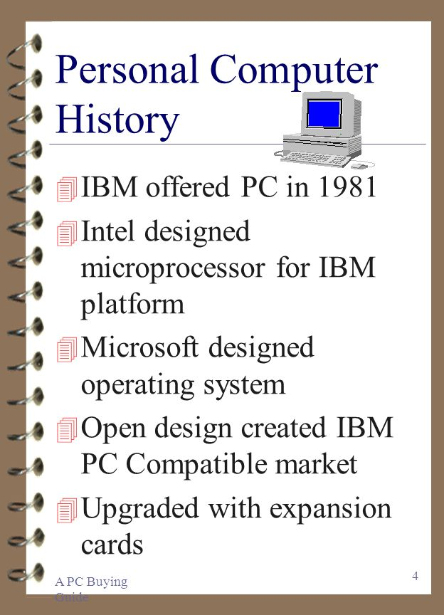 A PC Buying Guide 4 Personal Computer History 4 IBM offered PC in Intel designed microprocessor for IBM platform 4 Microsoft designed operating system 4 Open design created IBM PC Compatible market 4 Upgraded with expansion cards