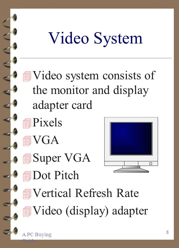 A PC Buying Guide 8 Video System 4 Video system consists of the monitor and display adapter card 4 Pixels 4 VGA 4 Super VGA 4 Dot Pitch 4 Vertical Ref