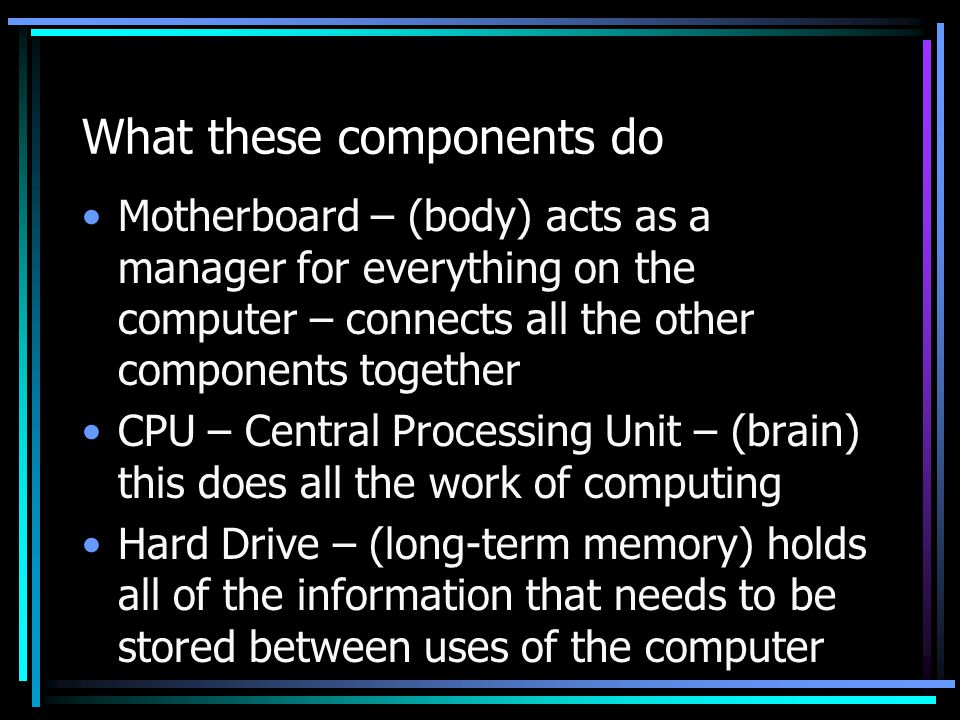 What these components do Motherboard – (body) acts as a manager for everything on the computer – connects all the other components together CPU – Cent