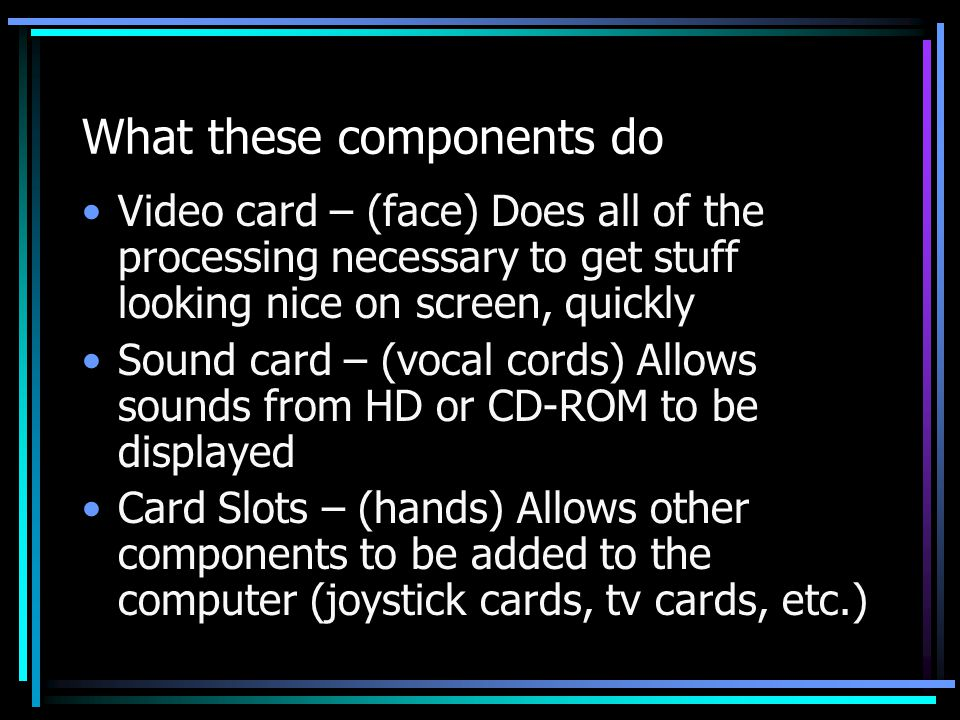 What these components do Video card – (face) Does all of the processing necessary to get stuff looking nice on screen, quickly Sound card – (vocal cor