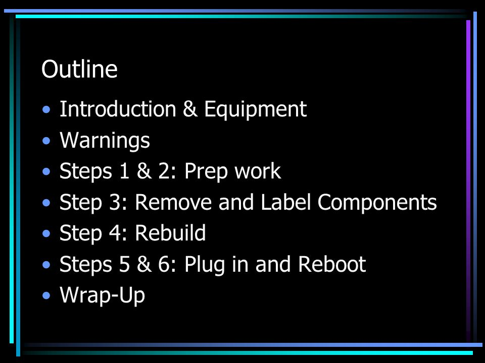 Outline Introduction & Equipment Warnings Steps 1 & 2: Prep work Step 3: Remove and Label Components Step 4: Rebuild Steps 5 & 6: Plug in and Reboot W