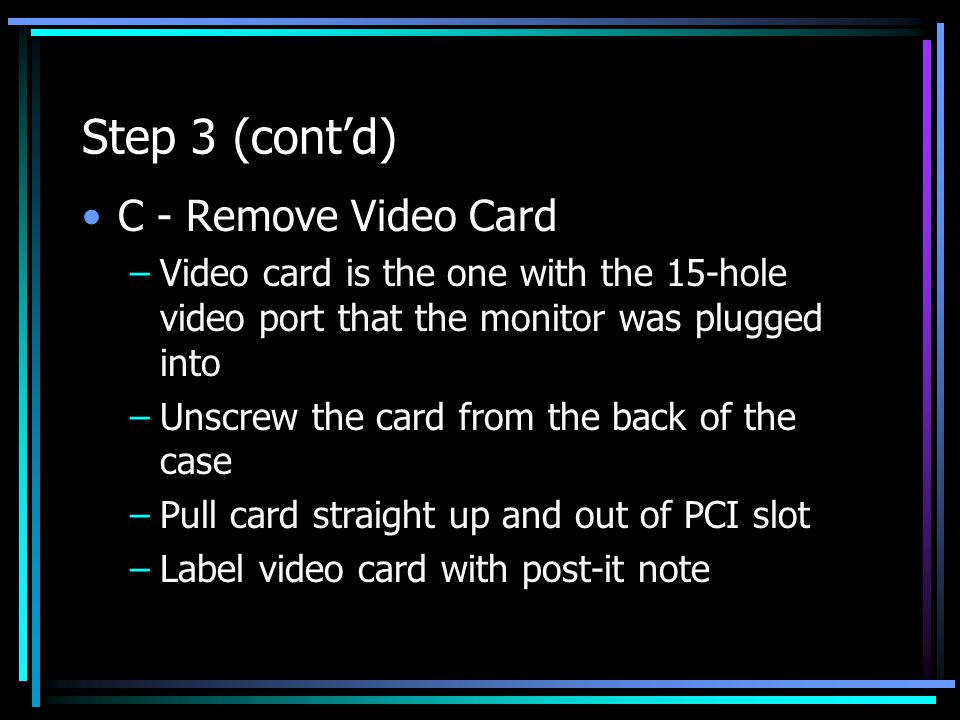 Step 3 (cont'd) C - Remove Video Card –Video card is the one with the 15-hole video port that the monitor was plugged into –Unscrew the card from the back of the case –Pull card straight up and out of PCI slot –Label video card with post-it note