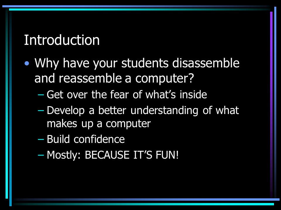 Introduction Why have your students disassemble and reassemble a computer? –Get over the fear of what's inside –Develop a better understanding of what