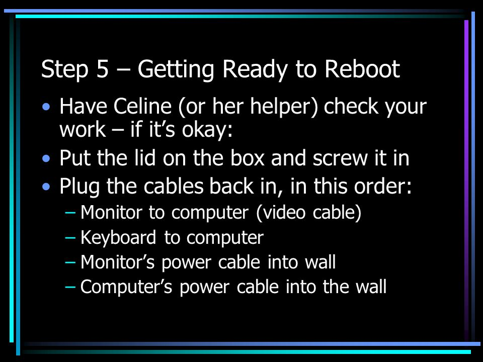 Step 5 – Getting Ready to Reboot Have Celine (or her helper) check your work – if it's okay: Put the lid on the box and screw it in Plug the cables back in, in this order: –Monitor to computer (video cable) –Keyboard to computer –Monitor's power cable into wall –Computer's power cable into the wall