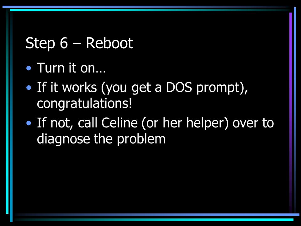 Step 6 – Reboot Turn it on… If it works (you get a DOS prompt), congratulations! If not, call Celine (or her helper) over to diagnose the problem