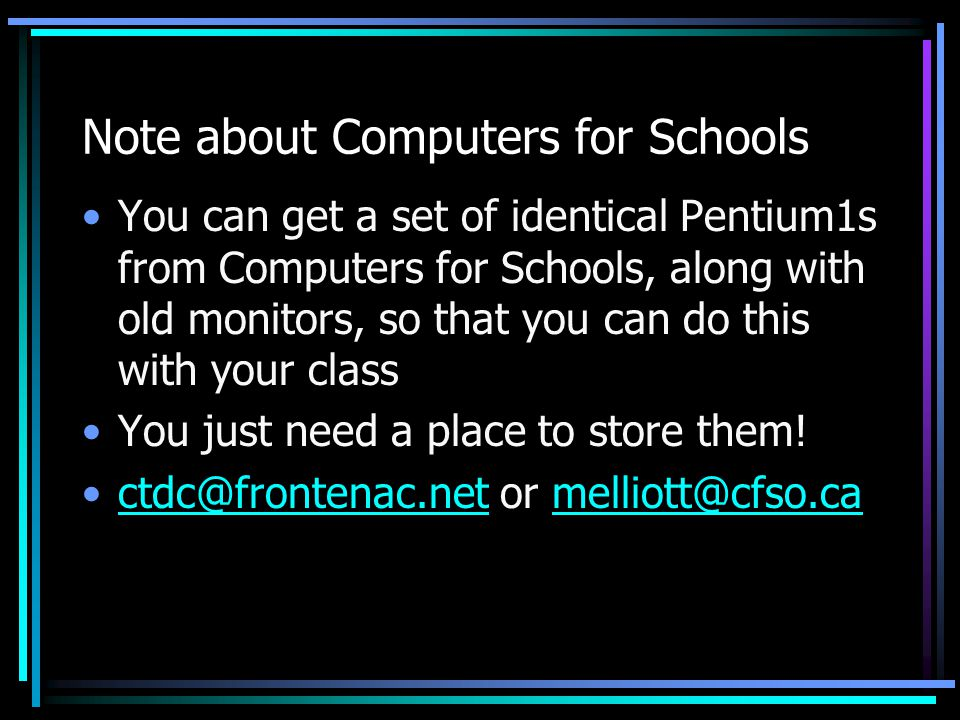 Note about Computers for Schools You can get a set of identical Pentium1s from Computers for Schools, along with old monitors, so that you can do this with your class You just need a place to store them.
