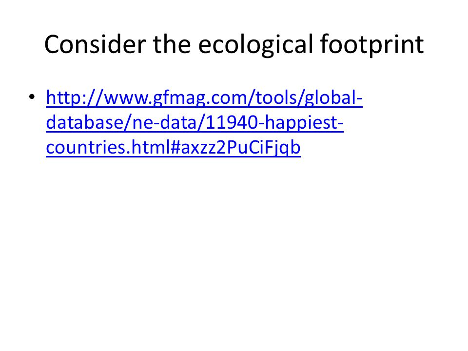 Consider the ecological footprint http://www.gfmag.com/tools/global- database/ne-data/11940-happiest- countries.html#axzz2PuCiFjqb http://www.gfmag.com/tools/global- database/ne-data/11940-happiest- countries.html#axzz2PuCiFjqb