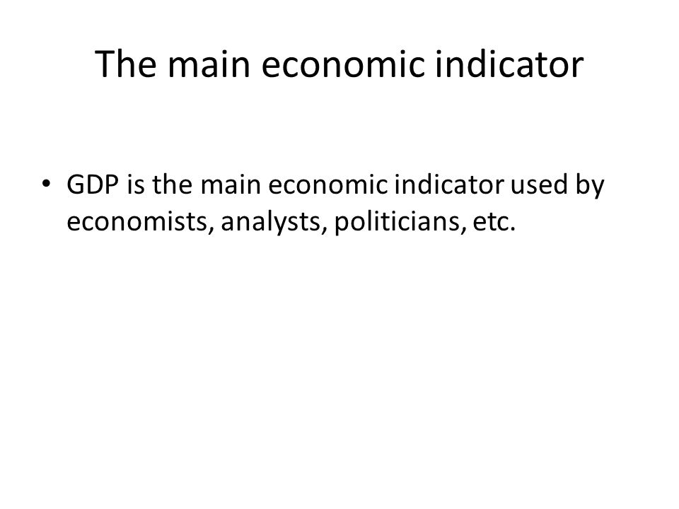 The main economic indicator GDP is the main economic indicator used by economists, analysts, politicians, etc.
