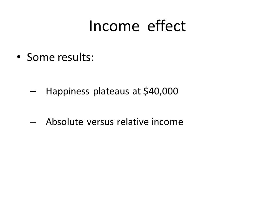 Income effect Some results: – Happiness plateaus at $40,000 – Absolute versus relative income