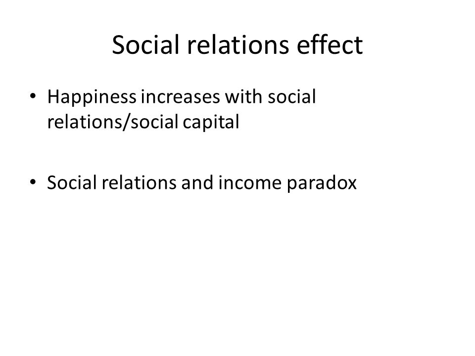 Social relations effect Happiness increases with social relations/social capital Social relations and income paradox