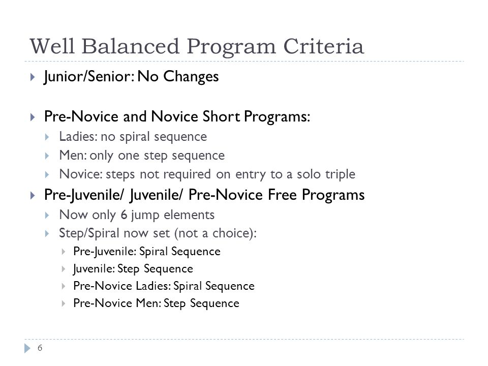 Well Balanced Program Criteria 7  Novice Free Program (significant changes)  Step/Spiral now set (not a choice):  Ladies: Spiral Sequence/ Men: Step Sequence  If you are going to have the max number of jumps count there MUST be an attempted 2A or triple  Max number of jumps: ladies = 7, men = 8  If there is not an attempted 2A or triple, the jump with the lowest base value will receive no points.