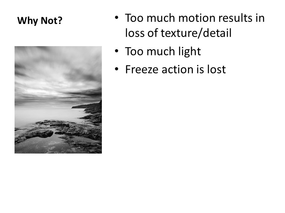 Why Not? Too much motion results in loss of texture/detail Too much light Freeze action is lost