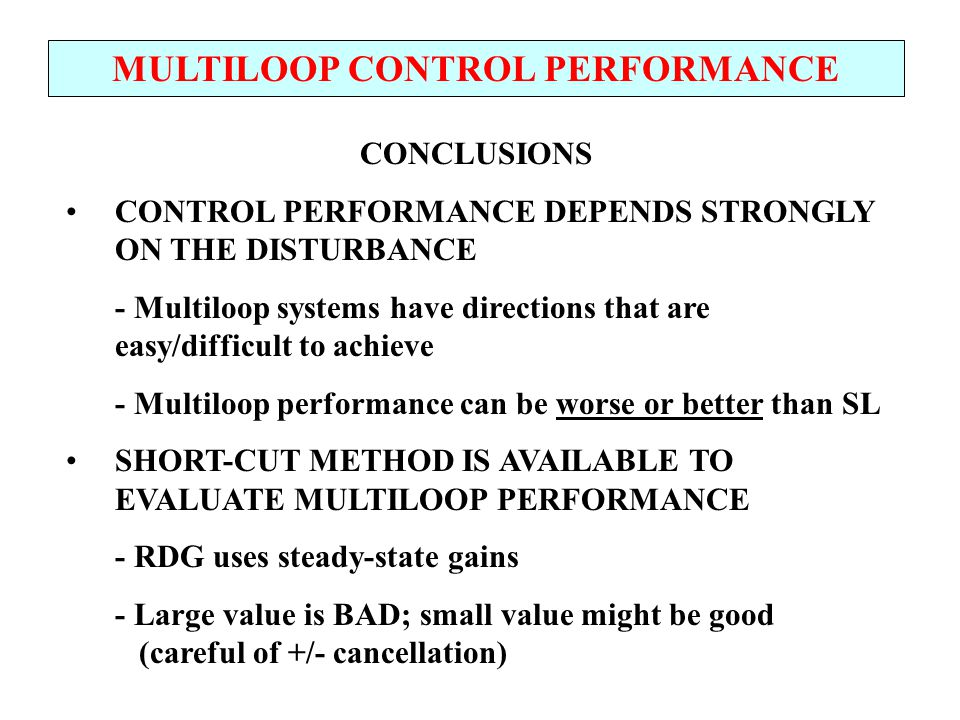 MULTILOOP CONTROL PERFORMANCE CONCLUSIONS CONTROL PERFORMANCE DEPENDS STRONGLY ON THE DISTURBANCE - Multiloop systems have directions that are easy/di