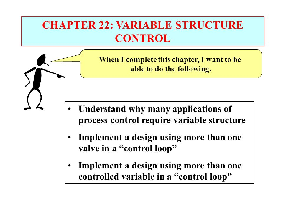 CHAPTER 22: VARIABLE STRUCTURE CONTROL When I complete this chapter, I want to be able to do the following. Understand why many applications of proces