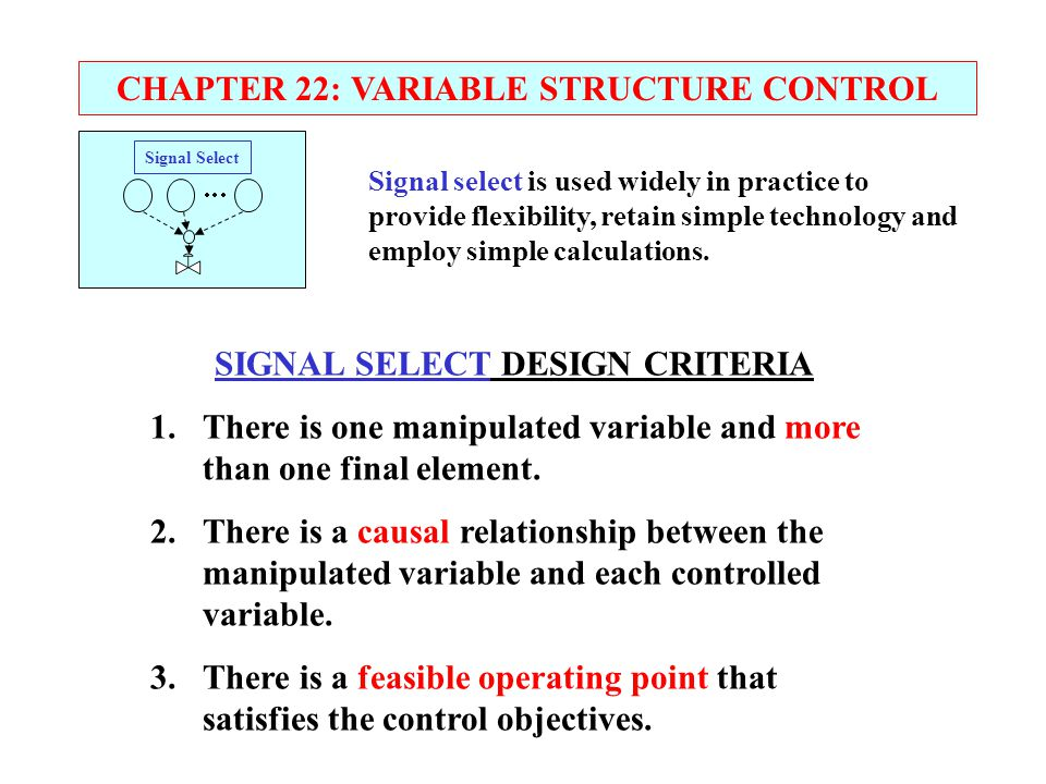 CHAPTER 22: VARIABLE STRUCTURE CONTROL Signal select is used widely in practice to provide flexibility, retain simple technology and employ simple cal