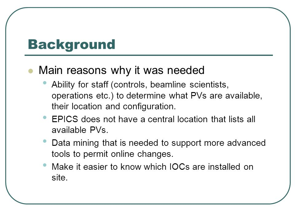 Background Main reasons why it was needed Ability for staff (controls, beamline scientists, operations etc.) to determine what PVs are available, their location and configuration.