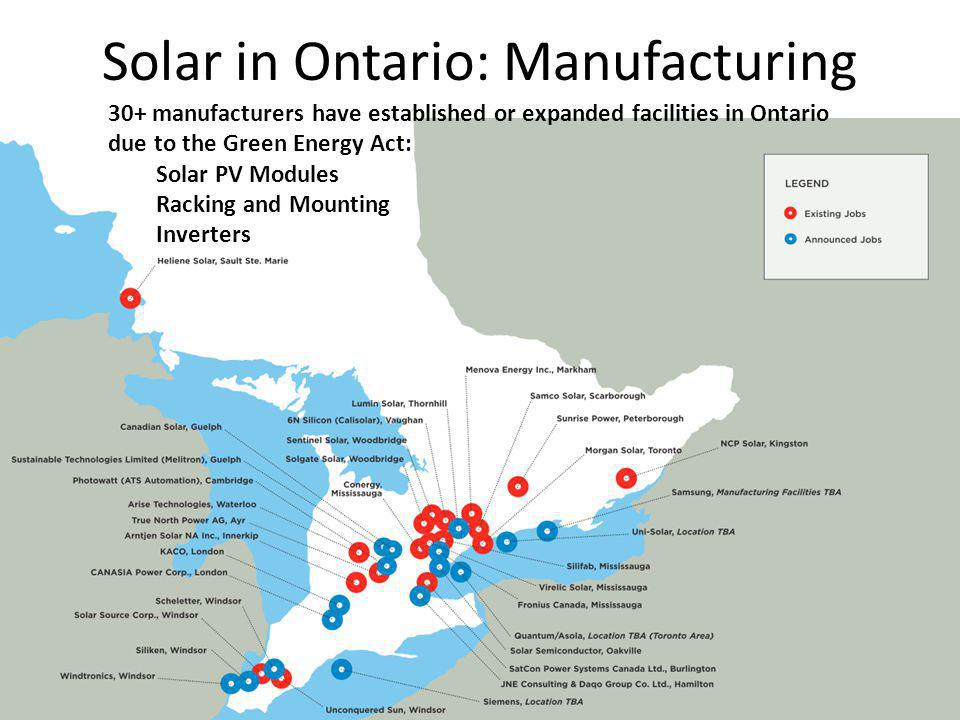 Solar in Ontario: Manufacturing 30+ manufacturers have established or expanded facilities in Ontario due to the Green Energy Act: Solar PV Modules Racking and Mounting Inverters