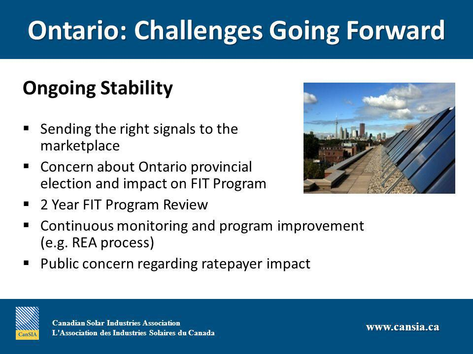 Canadian Solar Industries Association L Association des Industries Solaires du Canada   Ontario: Challenges Going Forward  Ongoing Stability  Sending the right signals to the marketplace  Concern about Ontario provincial election and impact on FIT Program  2 Year FIT Program Review  Continuous monitoring and program improvement (e.g.