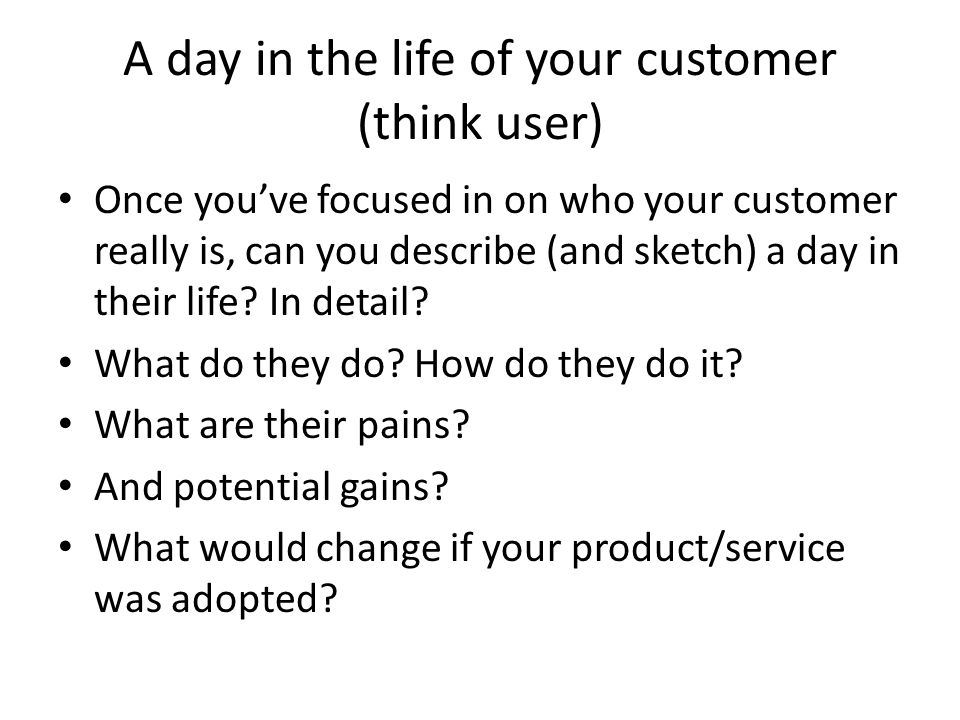 A day in the life of your customer (think user) Once you've focused in on who your customer really is, can you describe (and sketch) a day in their life.