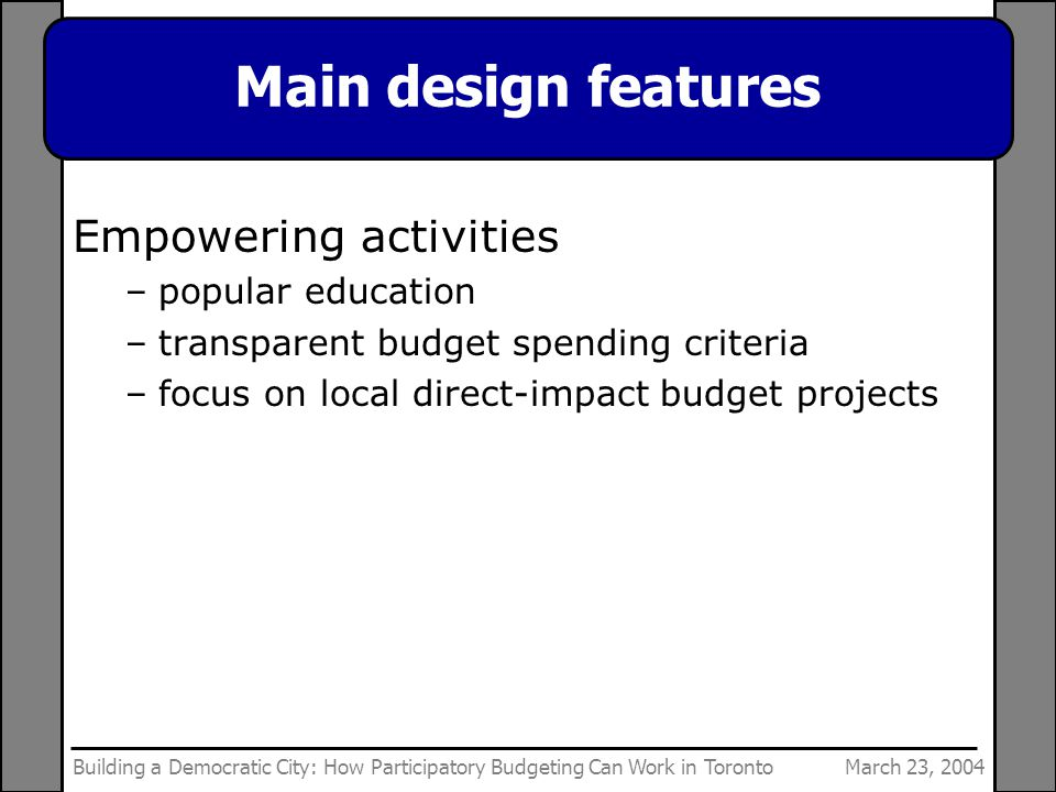 March 23, 2004Building a Democratic City: How Participatory Budgeting Can Work in Toronto Main design features Empowering activities –popular education –transparent budget spending criteria –focus on local direct-impact budget projects