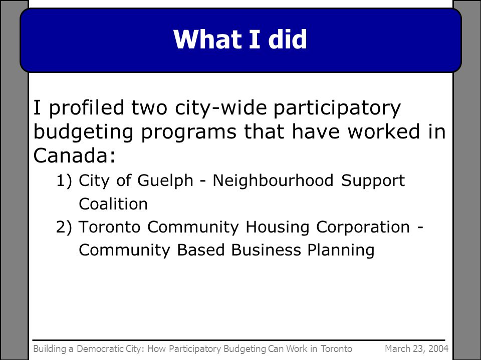 March 23, 2004Building a Democratic City: How Participatory Budgeting Can Work in Toronto What I did I profiled two city-wide participatory budgeting programs that have worked in Canada: 1) City of Guelph - Neighbourhood Support Coalition 2) Toronto Community Housing Corporation - Community Based Business Planning