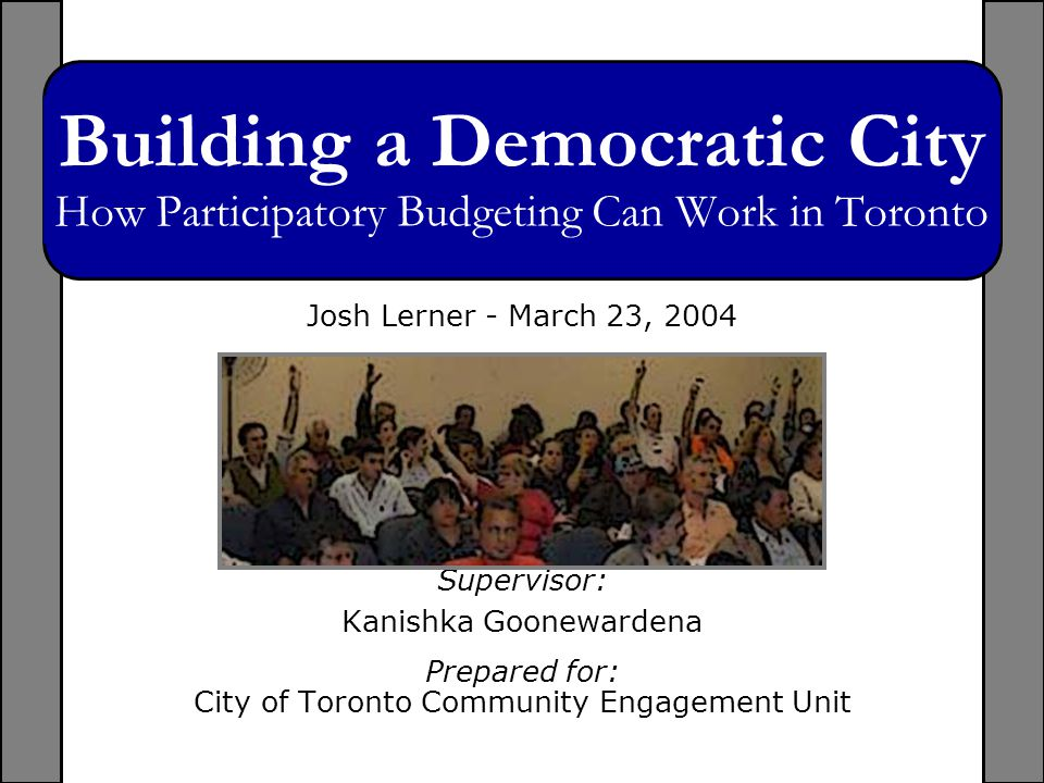 March 23, 2004Building a Democratic City: How Participatory Budgeting Can Work in Toronto Building a Democratic City How Participatory Budgeting Can Work in Toronto Josh Lerner - March 23, 2004 Supervisor: Kanishka Goonewardena Prepared for: City of Toronto Community Engagement Unit
