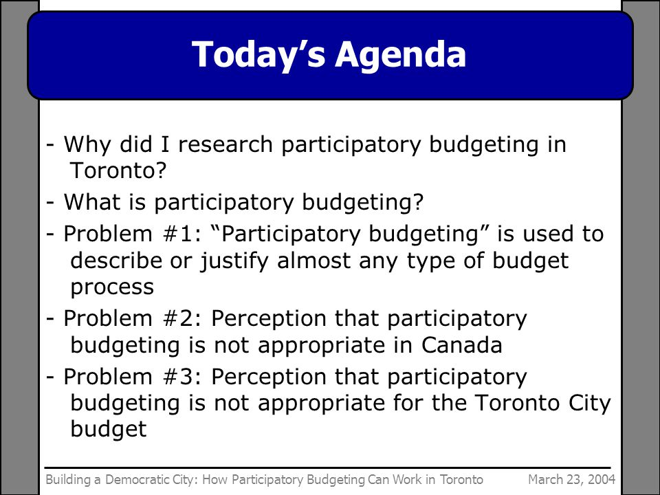 March 23, 2004Building a Democratic City: How Participatory Budgeting Can Work in Toronto Today's Agenda - Why did I research participatory budgeting in Toronto.