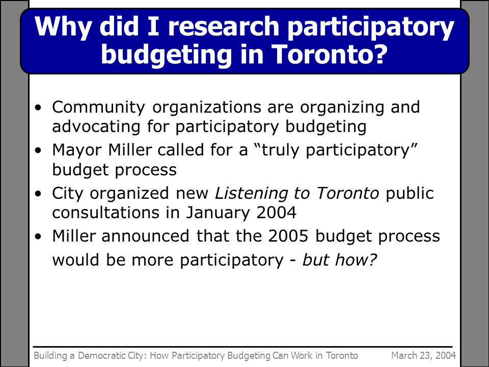 March 23, 2004Building a Democratic City: How Participatory Budgeting Can Work in Toronto Why did I research participatory budgeting in Toronto.