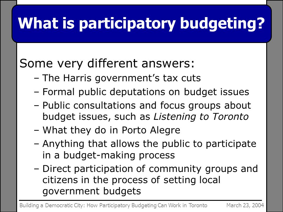 March 23, 2004Building a Democratic City: How Participatory Budgeting Can Work in Toronto What is participatory budgeting.