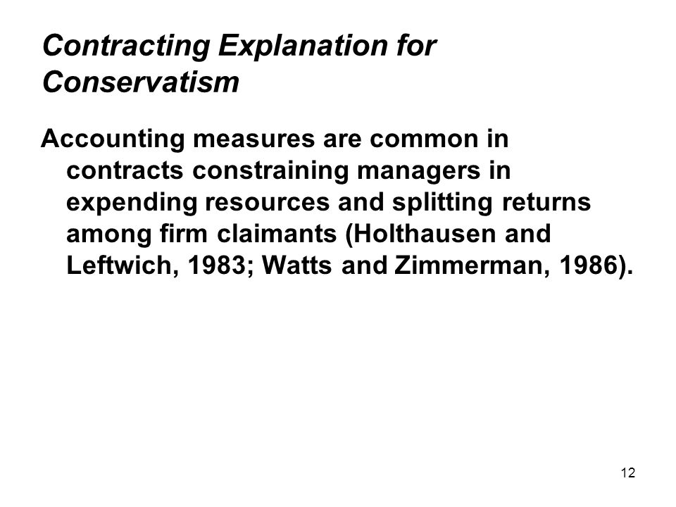 12 Contracting Explanation for Conservatism Accounting measures are common in contracts constraining managers in expending resources and splitting returns among firm claimants (Holthausen and Leftwich, 1983; Watts and Zimmerman, 1986).