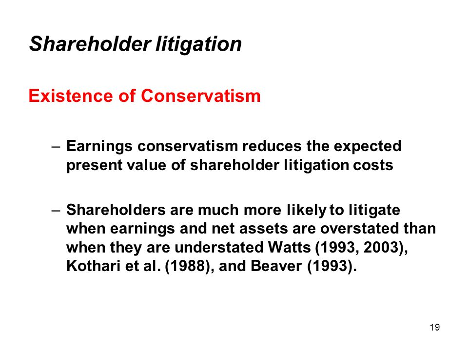 19 Shareholder litigation Existence of Conservatism –Earnings conservatism reduces the expected present value of shareholder litigation costs –Shareholders are much more likely to litigate when earnings and net assets are overstated than when they are understated Watts (1993, 2003), Kothari et al.