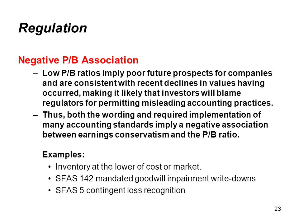 23 Regulation Negative P/B Association –Low P/B ratios imply poor future prospects for companies and are consistent with recent declines in values having occurred, making it likely that investors will blame regulators for permitting misleading accounting practices.