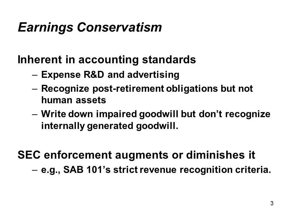 3 Earnings Conservatism Inherent in accounting standards –Expense R&D and advertising –Recognize post-retirement obligations but not human assets –Write down impaired goodwill but don't recognize internally generated goodwill.