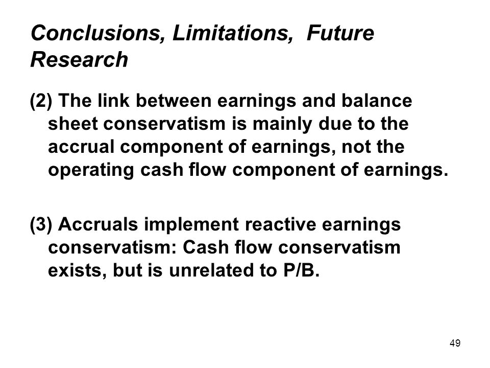 49 Conclusions, Limitations, Future Research (2) The link between earnings and balance sheet conservatism is mainly due to the accrual component of earnings, not the operating cash flow component of earnings.