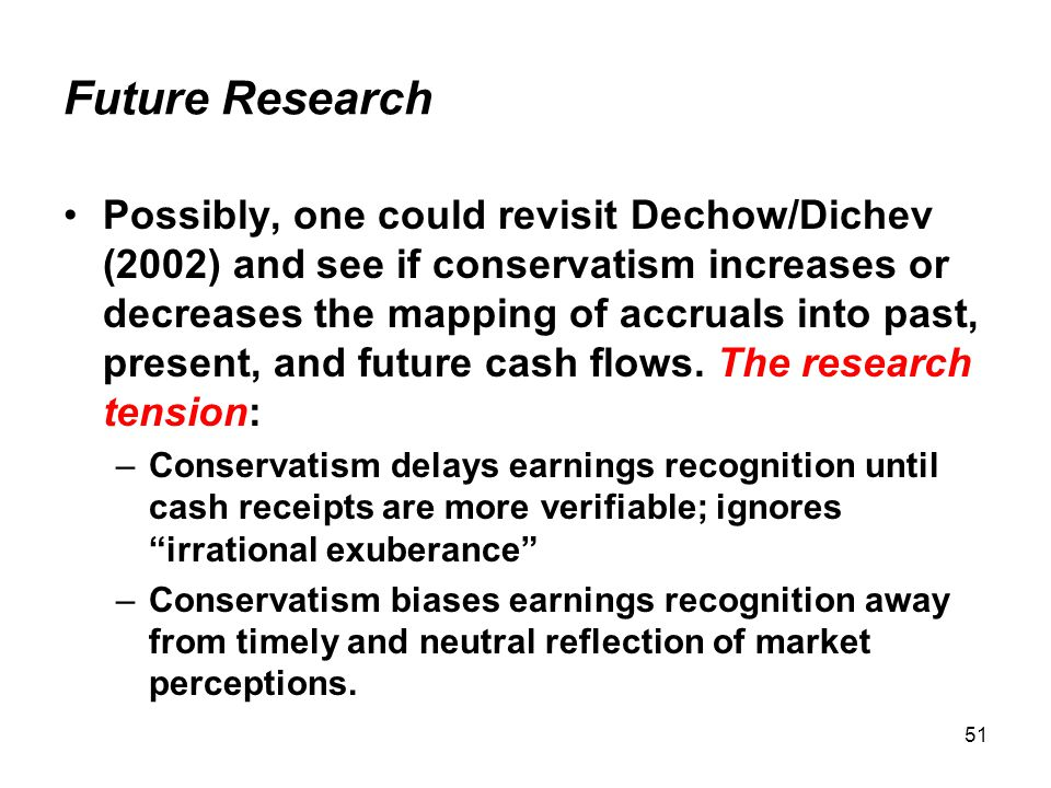 51 Future Research Possibly, one could revisit Dechow/Dichev (2002) and see if conservatism increases or decreases the mapping of accruals into past, present, and future cash flows.