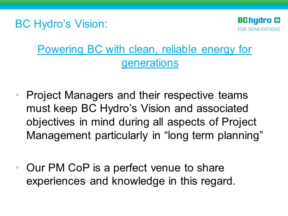 BC Hydro Objectives Safely keep the lights on – reliably meet the electricity needs of our customers through integrated planning, technology and safely operating, maintaining and advancing our system.